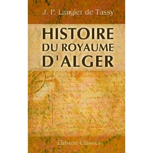Histoire du royaume d'Alger: Avec l'etat présent de son gouvernement, de ses forces de terre & de mer, de ses revenus, police, justice politique & commerce