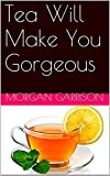 Tea Will Make You Gorgeous