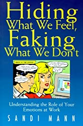 Hiding What We Feel, Faking What We Don't: How to Mange the Power of Your Emotions at Work