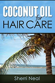 Coconut Oil For Hair Care:Coconut Oil Secrets and Tips For Beauty (English Edition) par [Neal, Sherri]