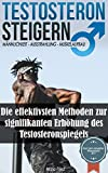 Testosteron Steigern - Muskelaufbau & Ausstrahlung: Die effektivsten Methoden zur signifikanten Erhöhung des Testosteronspiegels