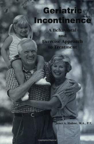 Geriatric Incontinence: A Behavioral and Exercise Approach to Treatment by Janet A. Hulme MA (1999-08-01)