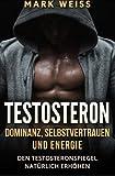 Testosteron: Dominanz, Selbstvertrauen und Energie – den Testosteronspiegel natürlich erhöhen für mehr Muskelaufbau, Gesundheit, und großartigen Sex