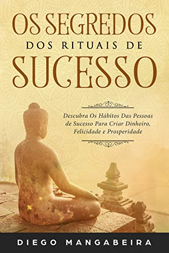 Os Segredos dos Rituais de Sucesso: Descubra Os Hábitos Das Pessoas de Sucesso Para Criar Dinheiro, Felicidade e Prosperidade (Portuguese Edition)