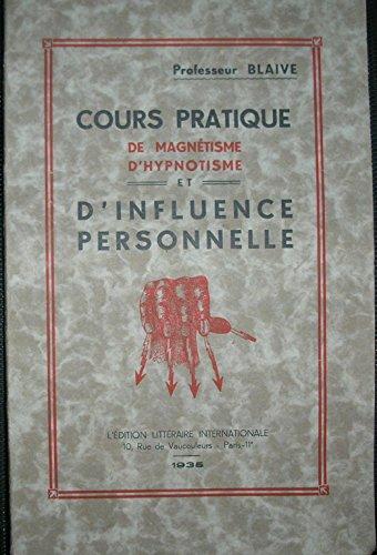 Professeur Blaive. Cours pratique de magnétisme, d'hypnotisme et d'influence personnelle par Professeur Blaive
