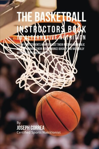 The Basketball Instructors Book to Alternative Nutrition: Teach Your Students How To Boost Their Resting Metabolic Rate to Enhance Their Performance Quickly and Naturally Without Supplements or Pills por Joseph Correa