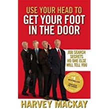 Use Your Head To Get Your Foot In The Door: Job Search Secrets No One Else Will Tell You by Harvey Mackay (2010-06-03)