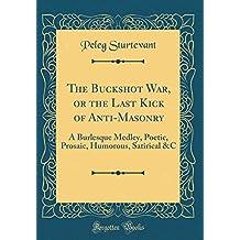 The Buckshot War, or the Last Kick of Anti-Masonry: A Burlesque Medley, Poetic, Prosaic, Humorous, Satirical &C (Classic Reprint)
