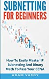 Subnetting for Beginners: How to Easily Master Ip Subnetting and Binary Math to Pass Your Ccna