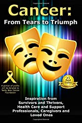 Cancer: From Tears to Triumph: Inspiration from Survivors and Thrivers, Health Care and Support Professionals, Caregivers and Loved Ones