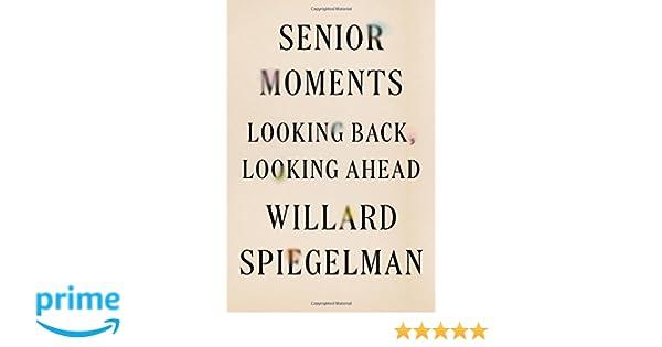 Senior Moments: Looking Back, Looking Ahead: Amazon.co.uk: Professor Willard Spiegelman: 9780374261221: Books