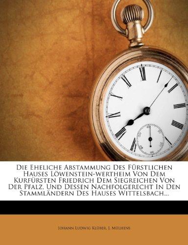 Die Eheliche Abstammung Des Furstlichen Hauses Lowenstein-Wertheim Von Dem Kurfursten Friedrich Dem Siegreichen Von Der Pfalz, Und Dessen Nachfolgerecht in Den Stammlandern Des Hauses Wittelsbach.