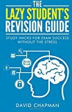 The Lazy Student's Revision Guide: Study Hacks For Exam Success Without The Stress (The Lazy Student's Guide)
