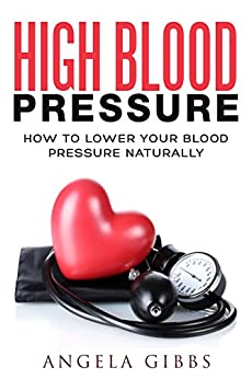 High Blood Pressure: How To Lower Your Blood Pressure Naturally por Angela Gibbs epub