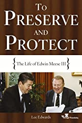Preserve And Protect: The Life of Edwin Meese III