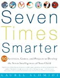 Seven Times Smarter: 50 Activities, Games, and Projects to Develop the Seven Intelligences of Your Child