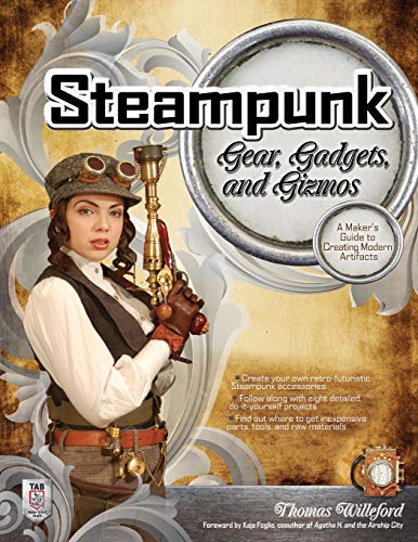 Steampunk Gear, Gadgets, and Gizmos: A Maker's Guide to Creating Modern Artifacts (Steampunk-elektronik)