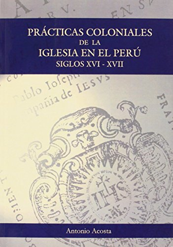 Prácticas coloniales de la Iglesia en el Perú : siglos XVI y XVII por Antonio Acosta Rodríguez