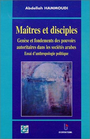 Maîtres et disciples. Genèse et fondements des pouvoirs autoritaires dans les sociétés arabes, Essai d'anthropologie politique