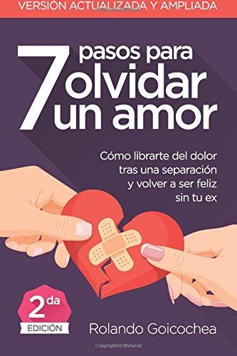 7 Pasos para Olvidar un Amor (Segunda Edicion): Cómo librarte del dolor tras una separación y volver a ser feliz sin tu ex