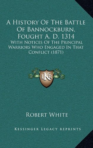 A History of the Battle of Bannockburn, Fought A. D. 1314: With Notices of the Principal Warriors Who Engaged in That Conflict (1871)