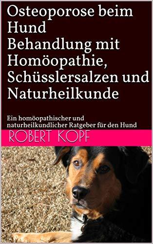 Osteoporose beim Hund - Behandlung mit Homöopathie, Schüsslersalzen und Naturheilkunde: Ein homöopathischer und naturheilkundlicher Ratgeber für den Hund