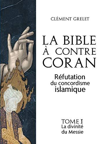 La Bible à contre Coran : réfutation du concordisme islamique, tome 1: la divinité du Messie