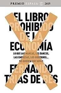 El libro prohibido de la economía: Ganador Premio Espasa 2015. Lo que las marcas, los bancos, las empresas, los gobiernos... no quieren que sepas par  Fernando Trías de Bes