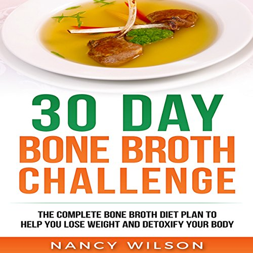 30 Day Bone Broth Challenge: The Complete Bone Broth Diet Plan to Help You  Lose Weight and Detoxify Your Body
