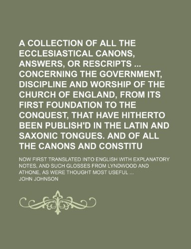 A Collection of All the Ecclesiastical Laws, Canons, Answers, or Rescripts Concerning the Government, Discipline and Worship of the Church of England, ... Been Publish'd in the Latin and Saxonic (V