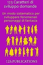 123 Caratteri di sviluppo domande: Un modo sistematico per sviluppare fenomenali personaggi di fantasia (123 (Italiano)) (Italian Edition)