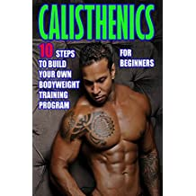 Calisthenics for Beginners:  10 Steps to Build Your Own Bodyweight Training Program: Combine the Best Bodyweight Exercises in Ways that Allow You to get ... Effective Street Workout (English Edition)