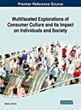 Multifaceted Explorations of Consumer Culture and Its Impact on Individuals and Society (Advances in Marketing, Customer Relationship Management, and E-services)