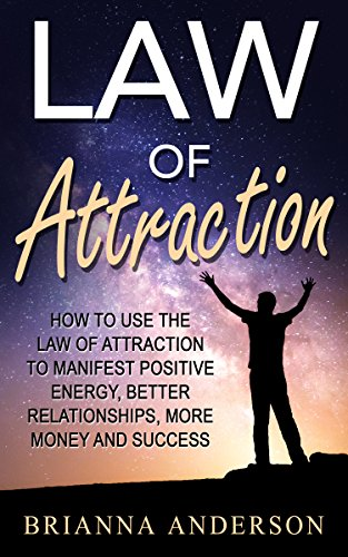Law of Attraction: How to Use the Law of Attraction to Manifest Positive Energy, Better Relationships, More Money and Success (English Edition)