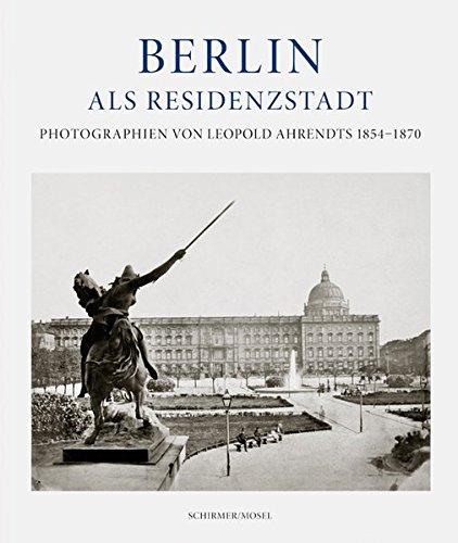 Berlin als Residenzstadt: Photographien von Leopold Ahrendts 1854-1870