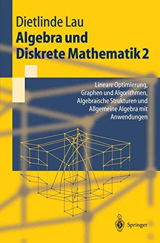 Algebra und Diskrete Mathematik 2: Lineare Optimierung, Graphen und Algorithmen, Algebraische Strukturen und Allgemeine Algebra mit Anwendungen (Springer-Lehrbuch)