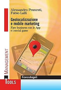 Geolocalizzazione e mobile marketing. Fare business con le App e i social game (Management Tools) di [Prunesti Alessandro, Lalli Fabio]