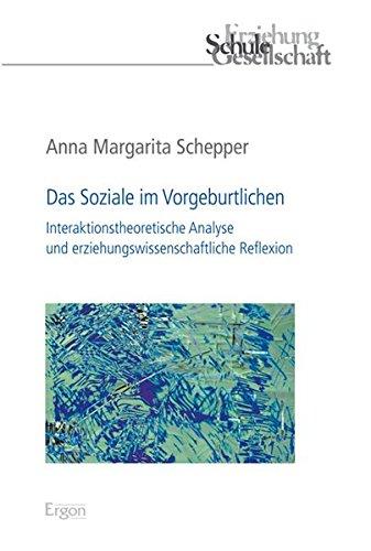 Das Soziale im Vorgeburtlichen: Interaktionstheoretische Analyse und erziehungswissenschaftliche Reflexion (Erziehung, Schule, Gesellschaft, Band 67)