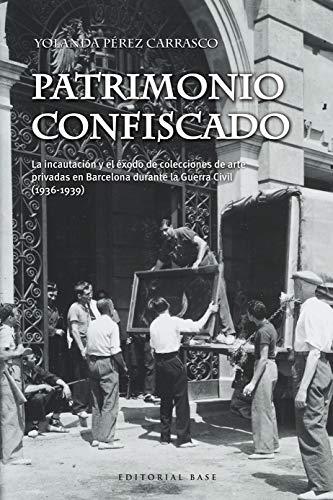 Patrimonio confiscado: La incautación y el éxodo de colecciones de arte privadas en Barcelona durante la Guerra Civil (1936-1939) (Base Hispánica nº 55) por Yolanda  Pérez Carrasco
