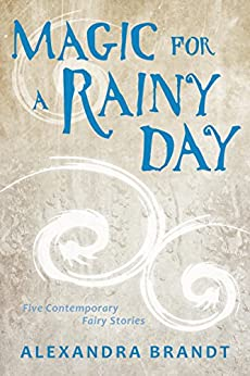 Magic for a Rainy Day: Five Contemporary Fairy Stories by [Brandt, Alexandra]
