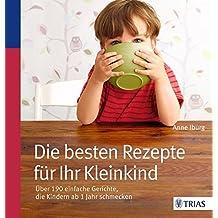 Die besten Rezepte für Ihr Kleinkind: Über 190 einfache Gerichte, die Kindern ab 1 Jahr schmecken