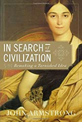 In Search of Civilization: Remaking a Tarnished Idea by John Armstrong (2011-03-29)