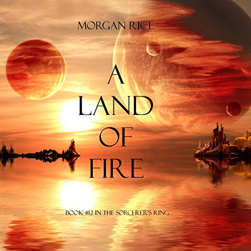 A Land of Fire: The Sorcerer's Ring, Book 12 - Morgan Rice - Unabridged