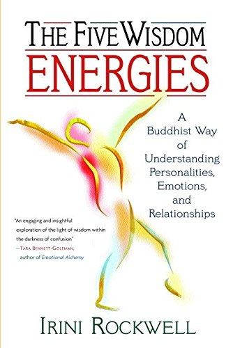 The Five Wisdom Energies: A Buddhist Way of Understanding Personalities, Emotions and Relationships