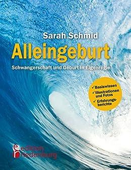 Alleingeburt - Schwangerschaft und Geburt in Eigenregie von [Schmid, Sarah]