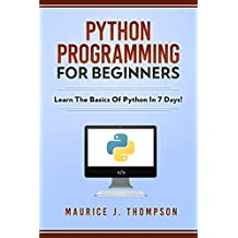 Python Programming For Beginners: Learn The Basics Of Python In 7 Days! : ( python guide , learning python ,  python programming projects , python tricks , python 3  ) (English Edition)