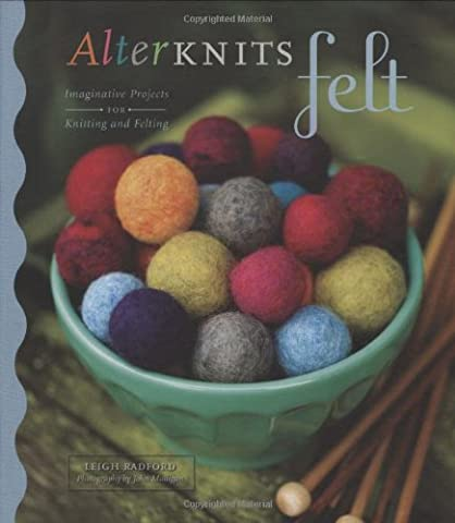 Alterknits Felt: Imaginative Projects for Knitting & Felting: Imaginative Projects for Knitting and Felting