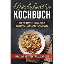 Spiralschneider Kochbuch: Die 72 besten Low Carb Rezepte für Gemüsenudeln (