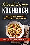 Spiralschneider Kochbuch: Die 72 besten Low Carb Rezepte für Gemüsenudeln ( (German Edition)