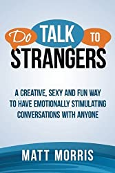 Do Talk To Strangers: A Creative, Sexy, and Fun Way To Have Emotionally Stimulating Conversations With Anyone (Small Talk, Conversation Skills, Storytelling) (Volume 1) by Matt Morris (2014-10-05)